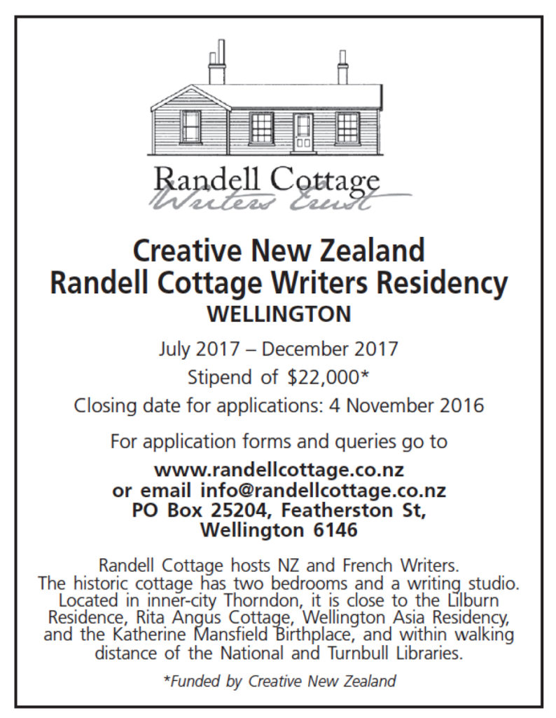 Creative New Zealand Randell Cottage Writers Residency WELLINGTON July 2017 – December 2017 Stipend of $22,000* Closing date for applications: 4 November 2016 For application forms and queries go to www.randellcottage.co.nz or email info@randellcottage.co.nz PO Box 25204, Featherston St, Wellington 6146