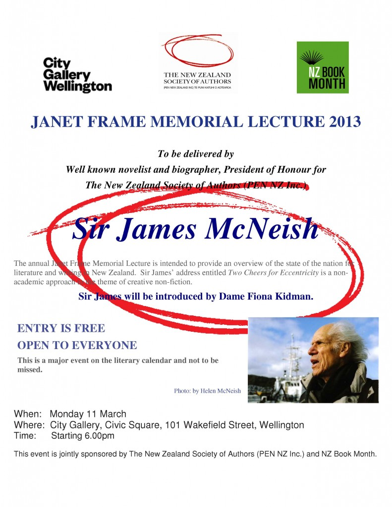 JANET FRAME MEMORIAL LECTURE 2013 To be delivered by Well known novelist and biographer, President of Honour for The New Zealand Society of Authors (PEN NZ Inc.)  Sir James McNeish When:   Monday 11 March  Where:  City Gallery, Civic Square, 101 Wakefield Street, Wellington Time:      Starting 6.00pm Entry is free
