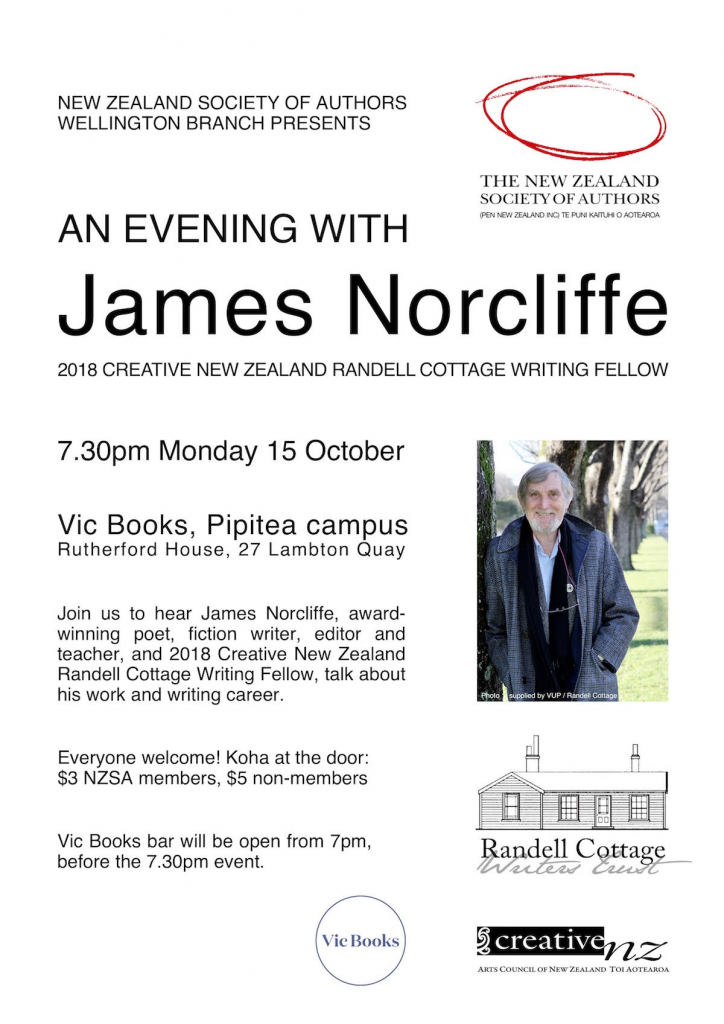 7.30pm Monday 15 October, Vic Books, Pipitea campus, Rutherford House, 27 Lambton Quay. Join us to hear James Norcliffe talk about his work and writing career. $3 NZSA members, $5 non-members